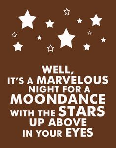 well, it's a marvelous night for a moondance with the stars up above in your eyes - van morrison