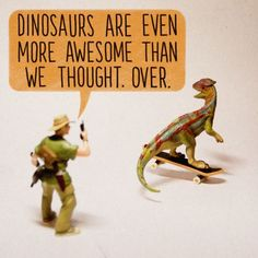 [Dinosaurs are even more awesome than we thought. Over.]