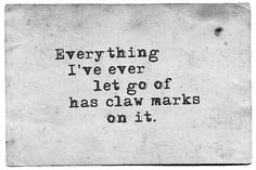 """""""Everything I've ever let go of has claw marks on it."""" - david foster wallave"""