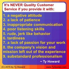 It's NEVER Quality Customer Service if you provide it with: 1) a negative attitude, 2) a lack of patience, 3) inappropriate communication, 4) poor listening skills, 5) rude, jerk like behavior, 6) tardiness, 7) a lack of passion for your work, 8) the company's vision and mission left out of the experience, 9) substandard professionalism. ~ Ty Howard ________________________________________________________ Workplace Quotes. Customer Service Quotes. Motivation Magazine. (…