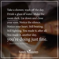 You are doing just fine Take a shower, wash off the day. Drink a glass of water. Make the room dark. Lie down and close your eyes. Notice the silence. Notice your heart. Still beating. Still fighting. You made it, after all. You made it, another day, you're doing just fine. — Charlotte Eriksson