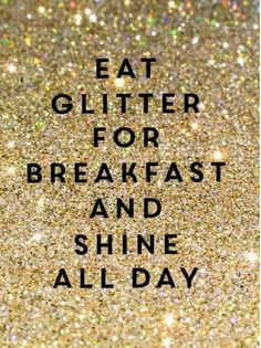 Eat glitter for breakfast and shine all day.if only I could get my hands on  edible glitter. 08c2c6677468b