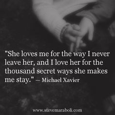 'She loves me for the way I never leave her, and I love her for the thousand secret ways she makes me stay'.  Michael Xavier.  Love  Marriage.