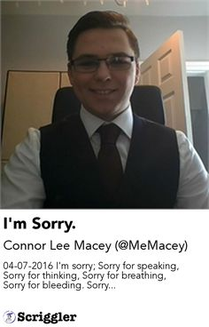 I'm Sorry. by Connor Lee Macey (@MeMacey) https://scriggler.com/detailPost/story/49495 04-07-2016 I'm sorry; Sorry for speaking, Sorry for thinking, Sorry for breathing, Sorry for bleeding. Sorry...