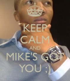 KEEP CALM AND MIKE'S GOT YOU ;)
