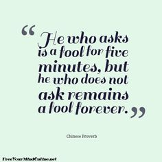 """""""He who asks is a fool for five minutes. He who does not ask is a fool forever."""" - Chinese Proverb #wisdom #quote"""
