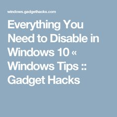 Everything You Need to Disable in Windows 10 « Windows Tips :: Gadget Hacks