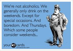 my drinking schedule... in our family we thought it was okay any time, every day because it must be 5:00 somewhere in the world!!