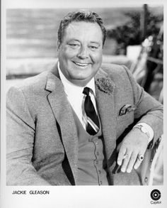 Jackie Gleason - Every time I see him or hear him, I think of my father!!!