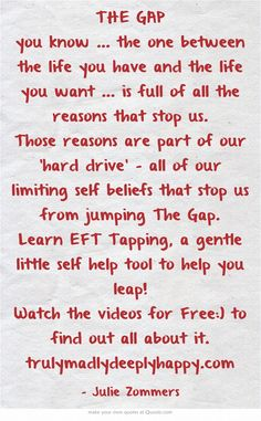 THE GAP you know ... the one between the life you have and the life you want ... is full of all the reasons that stop us. Those reasons are part of our 'hard drive' - all of our limiting self beliefs that stop us from jumping The Gap. Learn EFT Tapping, a gentle little self help tool to help you leap! Watch the videos for Free:) to find out all about it. trulymadlydeeplyhappy.com