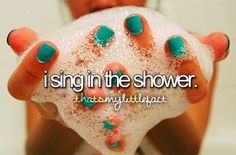LOL in the shower I am a famous singer that everybody loves. Out of the shower I'm the girl that sings to loud and WAY out of tune. I wonder why that is........