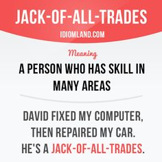 """Jack-of-all-trades"" is a person who has skill in many areas. Example: David fixed my computer, then repaired my car. He's a Jack-of-all-trades."
