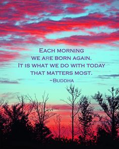 Buddha quote.  Each morning we are born again.  It is what we do with today that matters most.