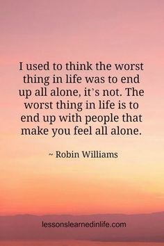 "Rest in Peace, Robin Williams. ""I used to think the worst thing in life was to end up all alone. the worst thing in life is to end up with people that make you feel all alone."" Robin Williams Lessons Learned in Life Friday Quotes Humor, Now Quotes, Great Quotes, Quotes To Live By, Motivational Quotes, Funny Quotes, Inspirational Quotes, Super Quotes, People Quotes"