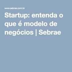 Startup: entenda o que é modelo de negócios | Sebrae