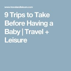 9 Trips to Take Before Having a Baby | Travel + Leisure