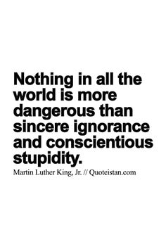 Nothing in all the world is more dangerous than sincere #ignorance and conscientious stupidity. http://www.quoteistan.com/2015/05/nothing-in-all-world-is-more-dangerous.html