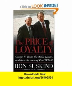 The Price of Loyalty George W. Bush, the White House, and the Education of Paul ONeill Ron Suskind , ISBN-10: 0743255453  ,  , ASIN: B000EBCPC6 , tutorials , pdf , ebook , torrent , downloads , rapidshare , filesonic , hotfile , megaupload , fileserve