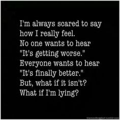 """I'm always scared to say how I really feel. no onwants to hear """"It's getting worse."""". Everyone wants hear """"It's finally better."""" But, what if it isn't. What if I'm lying?"""