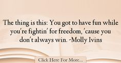 The most popular Molly Ivins Quotes About Freedom - 25085 : The thing is this: You got to have fun while you're fightin' for freedom, 'cause you don't always win. Freedom Quotes, Left Wing, The Thing Is, Have Fun, Politics, Inspiration, Biblical Inspiration, Quotes About Freedom, Political Books