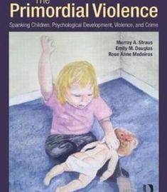 The Primordial Violence: Spanking Children Psychological Development Violence And Crime PDF