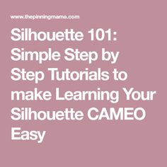 Silhouette 101: Simple Step by Step Tutorials to make Learning Your Silhouette CAMEO Easy