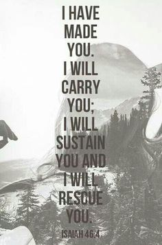 Even to your old age and gray hairs I am he, I am he who will sustain you. I have made you and I will carry you; I will sustain you and I will rescue you.