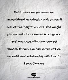 Right Now, can you make an unconditional relationship with yourself? Just at the height you are, the weight you are, with the current intelligence level you have, with your current burden of pain. Can you enter into an unconditional relationship with that? -Pema Chodron - Quote From Recite.com #RECITE #QUOTE