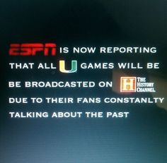 ESPN is now reporting that all U games will be broadcasted on the history channel due to their fans constantly talking about the past. Go Noles!