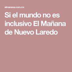 Si el mundo no es inclusivo El Mañana de Nuevo Laredo