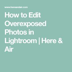 How to Edit Overexposed Photos in Lightroom | Here & Air
