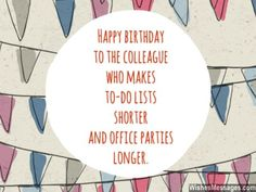 Happy birthday to the colleague who makes to-do lists shorter and office parties longer. via WishesMessages.com