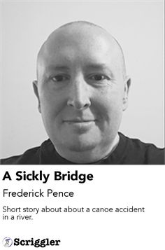 A Sickly Bridge by Frederick Pence https://scriggler.com/detailPost/story/112742 Short story about about a canoe accident in a river.