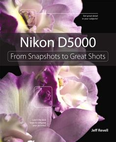 Nikon D5000: From Snapshots to Great Shots    By Jeff Revell
