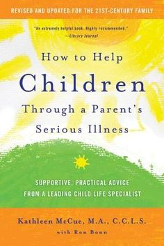How to Help Children Through a Parent's Serious Illness: Supportive, Practical Advice from a Leading Child Life Specialist