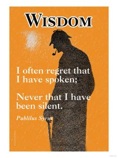 Wisdom by Publilius Syrus 1stC BC; a Syrian who was brought as a slave to Italy and by his wit and talent he won his freedom.