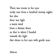 Even tho you had been through many storms that I could see in your eyes; I could see the light, a warm wind; so I headed towards the light; to your gentle eyes. #atticuspoetry