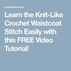 Learn the Knit-Like Crochet Waistcoat Stitch Easily with this FREE Video Tutorial!