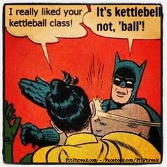 This is how it goes between my husband and I every time. Kettle BELL!!!