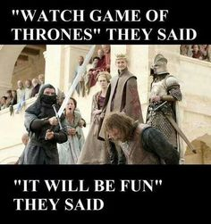 Watch GoT they said, it'll be fun they said...