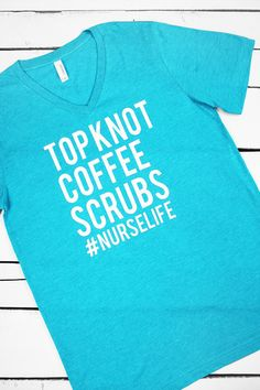"""Top Knot. Coffee. Scrubs. #NurseLife"" Text will be Gloss White. Each garment is unique due to the specialized washing process."