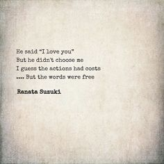 """""""He said 'I love you' ~ But he didn't choose me ~ I guess the actions had costs ~ . But the words were free"""" - Ranata Suzuki * missing you Choose Me Quotes, Love Me Quotes, Poem Quotes, Quotes For Him, Sad Quotes, Be Yourself Quotes, Quotes To Live By, Life Quotes, Inspirational Quotes"""
