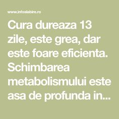 Cura dureaza 13 zile, este grea, dar este foare eficienta. Schimbarea metabolismului este asa de profunda incat la sfarsitul dietei se poate reveni la alimentat Metabolism, Medical, Math, Diet, Medicine, Math Resources, Med School, Mathematics, Active Ingredient