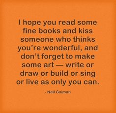 I hope you read some fine books and kiss someone who thinks you're wonderful, and don't forget to make some art - write or draw or build or sing or live as only you can. - Neil Gaiman
