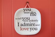 This quote is from Jane Austen, when Mr. Darcy proposes (the first time) to Elizabeth. When I first saw this I knew I wanted it hanging in my home! I love it.