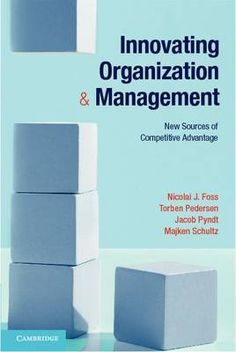 Innovating Organization and Management: New Sources of Competitive Advantage by Nicolai J. Foss, Torben Pedersen, Jacob Pyndt and Majken Schultz HD58.9.F67 2012 9781107648227