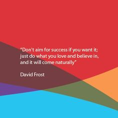 Don′t aim for success if you want it; just do what you love and believe in, and it will come naturally.