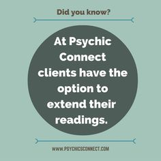 Did you know? Psychic Connect allows clients to extend their readings.   We recommend at least 20 minutes for customers to have a satisfactory experience but sometimes, other issues come up during the reading that clients find that their initial booking is not enough to address all their questions. Psychic Connect allows clients to extend their readings. You do not have to end the reading and book a new one, you can ask the reader to continue beyond your initial booking.
