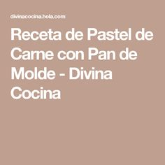 Receta de Pastel de Carne con Pan de Molde - Divina Cocina