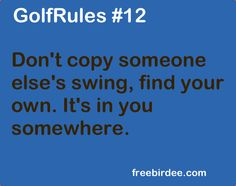 GolfRules #12 Don't copy someone else's swing, find your own. It's in you somewhere. #golfrules #golfquotes